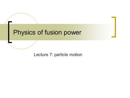 Physics of fusion power Lecture 7: particle motion.