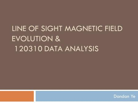 LINE OF SIGHT MAGNETIC FIELD EVOLUTION & 120310 DATA ANALYSIS Dandan Ye.