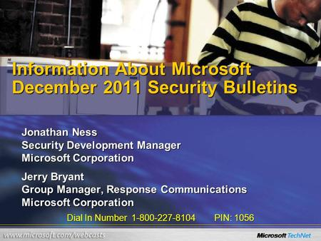 Dial In Number 1-800-227-8104 PIN: 1056 Information About Microsoft December 2011 Security Bulletins Jonathan Ness Security Development Manager Microsoft.