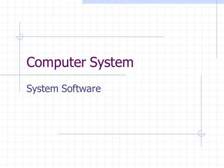 Computer System System Software. Learning Objective Students should understand the different types of systems software and their functions. Students should.