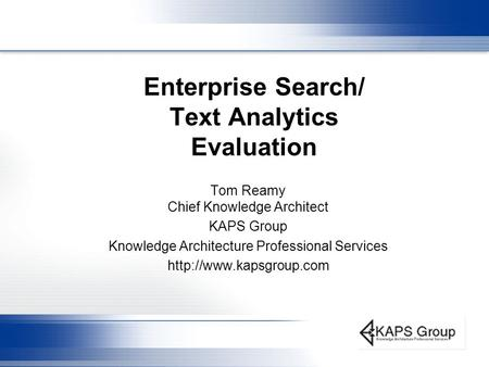 Enterprise Search/ Text Analytics Evaluation Tom Reamy Chief Knowledge Architect KAPS Group Knowledge Architecture Professional Services
