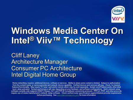 Windows Media Center On Intel ® Viiv™ Technology Cliff Laney Architecture Manager Consumer PC Architecture Intel Digital Home Group Home networking requires.