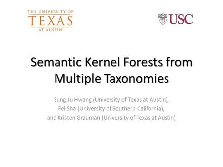 Semantic Kernel Forests from Multiple Taxonomies Sung Ju Hwang (University of Texas at Austin), Fei Sha (University of Southern California), and Kristen.