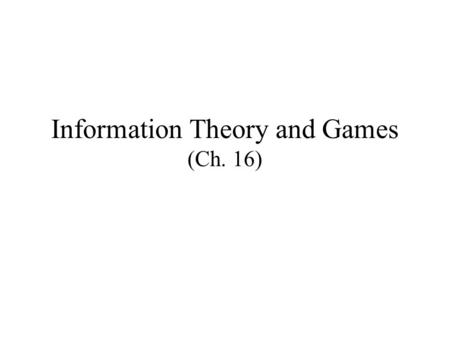 Information Theory and Games (Ch. 16). Information Theory Information theory studies information flow Under this context information has no intrinsic.