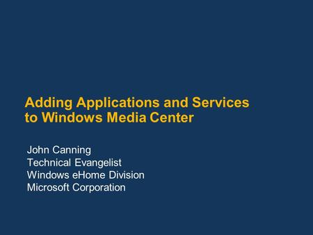 Adding Applications and Services to Windows Media Center John Canning Technical Evangelist Windows eHome Division Microsoft Corporation.