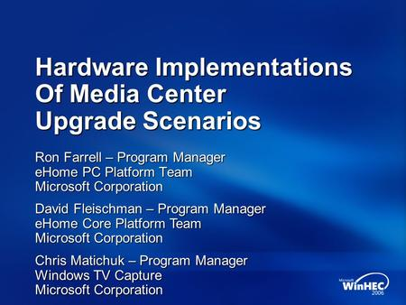 Hardware Implementations Of Media Center Upgrade Scenarios Ron Farrell – Program Manager eHome PC Platform Team Microsoft Corporation Chris Matichuk –