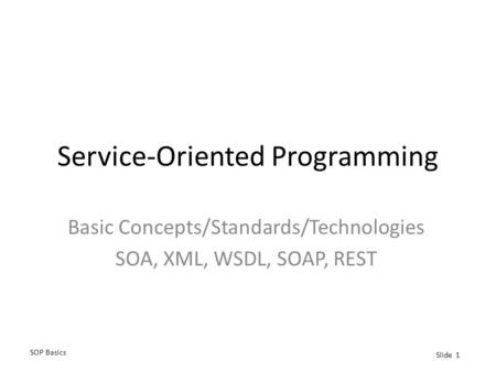 SOP Basics Slide 1 Service-Oriented Programming Basic Concepts/Standards/Technologies SOA, XML, WSDL, SOAP, REST.