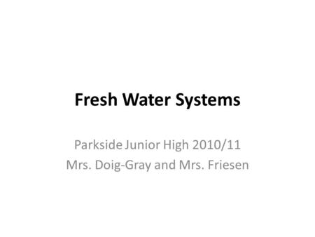 Fresh Water Systems Parkside Junior High 2010/11 Mrs. Doig-Gray and Mrs. Friesen.