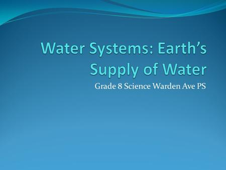 Grade 8 Science Warden Ave PS. Learning Goals By the end of this presentation we will be able to: List the three states of water List the main sources.