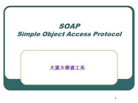 1 SOAP Simple Object Access Protocol 大葉大學資工系. 2 Purpose of SOAP Developers need to establish a standard transport and data-exchange framework to achieve.