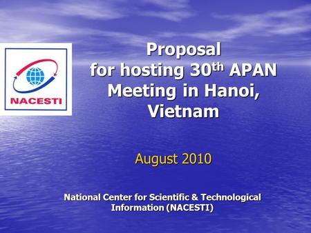 Proposal for hosting 30 th APAN Meeting in Hanoi, Vietnam August 2010 National Center for Scientific & Technological Information (NACESTI)