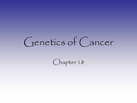 Genetics of Cancer Chapter 18. What is cancer? Loss of cell cycle control When a cell becomes cancerous it either: –Divides too often – (Mitosis) –Divides.