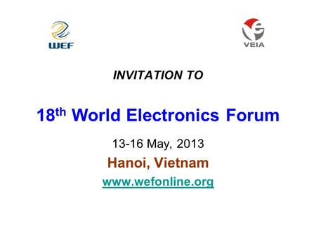 INVITATION TO 18 th World Electronics Forum 13-16 May, 2013 Hanoi, Vietnam www.wefonline.org.
