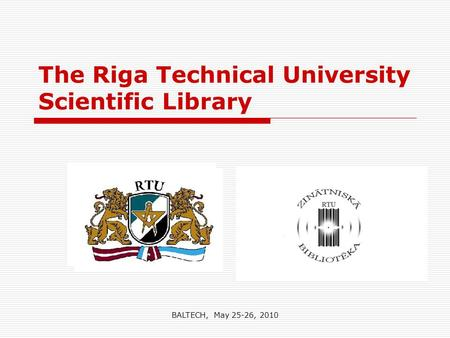 The Riga Technical University Scientific Library BALTECH, May 25-26, 2010.