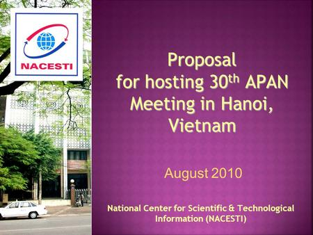 Proposal for hosting 30 th APAN Meeting in Hanoi, Vietnam National Center for Scientific & Technological Information (NACESTI) August 2010.
