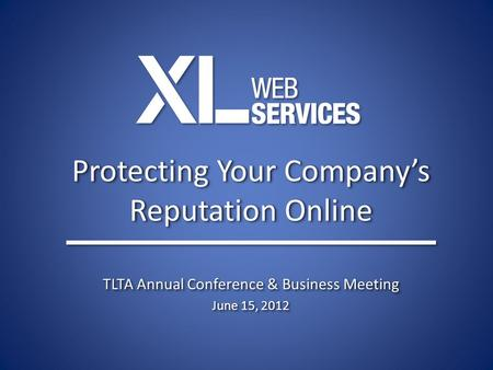 Protecting Your Company's Reputation Online TLTA Annual Conference & Business Meeting June 15, 2012 TLTA Annual Conference & Business Meeting June 15,