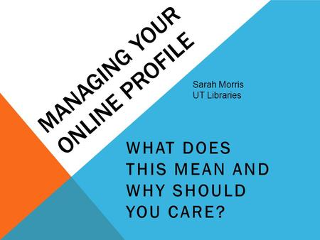 MANAGING YOUR ONLINE PROFILE WHAT DOES THIS MEAN AND WHY SHOULD YOU CARE? Sarah Morris UT Libraries.