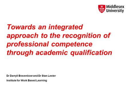 Towards an integrated approach to the recognition of professional competence through academic qualification Dr Darryll Bravenboer and Dr Stan Lester Institute.