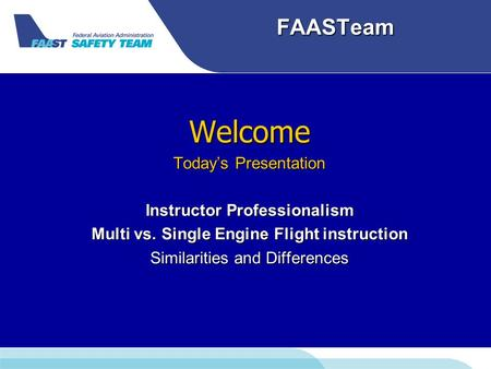FAASTeam Welcome Today's Presentation Instructor Professionalism Multi vs. Single Engine Flight instruction Similarities and Differences.