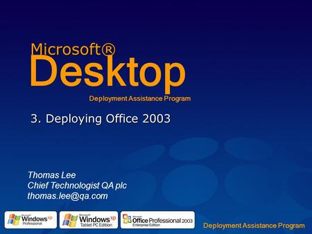 Microsoft® Desktop Deployment Assistance Program 3. Deploying Office 2003 Thomas Lee Chief Technologist QA plc