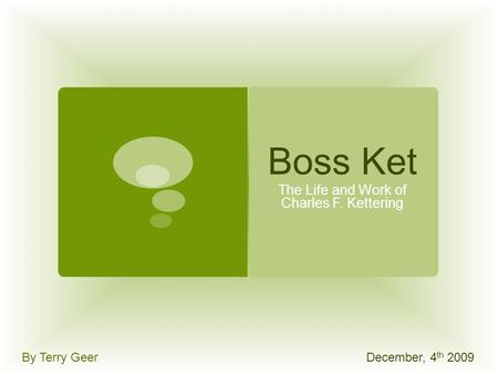 Boss Ket The Life and Work of Charles F. Kettering By Terry GeerDecember, 4 th 2009.