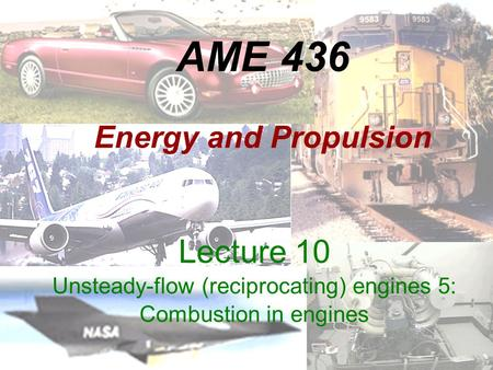 AME 436 Energy and Propulsion Lecture 10 Unsteady-flow (reciprocating) <strong>engines</strong> 5: Combustion in <strong>engines</strong>.