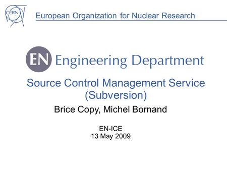 European Organization for Nuclear Research Source Control Management Service (Subversion) Brice Copy, Michel Bornand EN-ICE 13 May 2009.