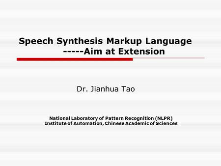 Speech Synthesis Markup Language -----Aim at Extension Dr. Jianhua Tao National Laboratory of Pattern Recognition (NLPR) Institute of Automation, Chinese.