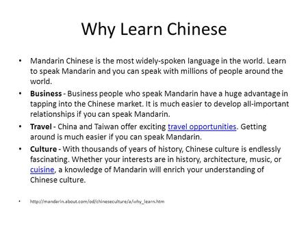 Why Learn Chinese Mandarin Chinese is the most widely-spoken language in the world. Learn to speak Mandarin and you can speak with millions of people around.