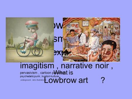 Lowbrow art What is ? an art movement with no manifesto. making comic/cartoon art into high art Lowbrow art, pop surrealism, arttoons, cartoon expressionism,