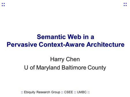 :: Ebiquity Research Group :: CSEE :: UMBC :: :: :: Semantic Web in a Pervasive Context-Aware Architecture Harry Chen U of Maryland Baltimore County.