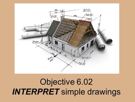Objective 6.02 INTERPRET simple drawings. Architectural drawings Drawings that contain information about the size, shape, and location of all parts of.