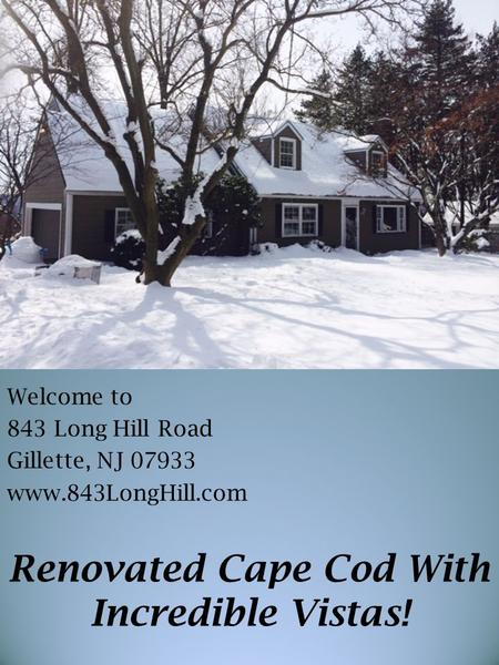 Welcome to 843 Long Hill Road Gillette, NJ 07933 www.843LongHill.com Renovated Cape Cod With Incredible Vistas!