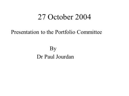 27 October 2004 Presentation to the Portfolio Committee By Dr Paul Jourdan.