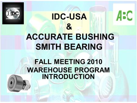IDC-USA & ACCURATE BUSHING SMITH BEARING FALL MEETING 2010 WAREHOUSE PROGRAM INTRODUCTION.