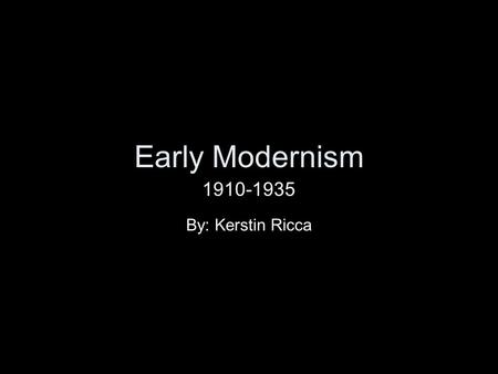 Early Modernism 1910-1935 By: Kerstin Ricca.