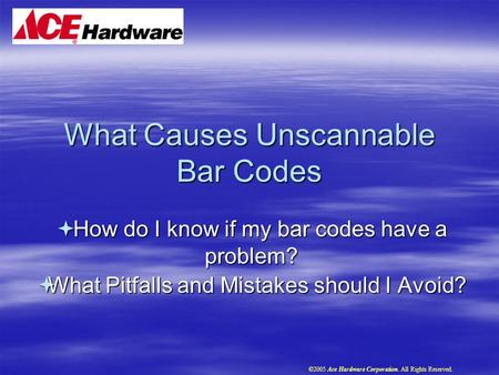 What Causes Unscannable Bar Codes  How do I know if my bar codes have a problem?  What Pitfalls and Mistakes should I Avoid? ©2005 Ace Hardware Corporation.
