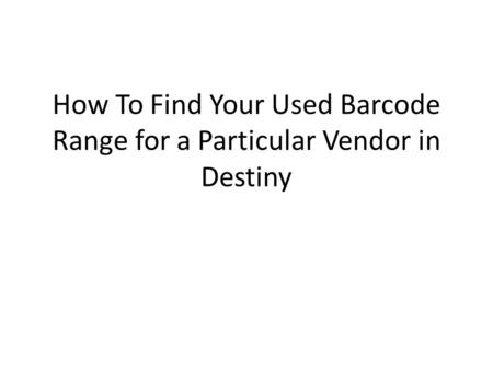 How To Find Your Used Barcode Range for a Particular Vendor in Destiny.