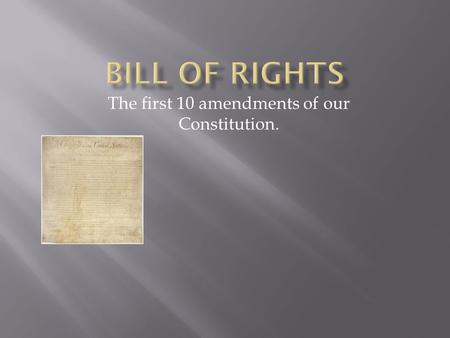 The first 10 amendments of our Constitution..  The Bill of Rights is the unified address to numerous, highlighted Constitutional issues, taken up and.