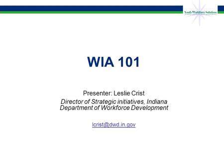 WIA 101 Presenter: Leslie Crist Director of Strategic initiatives, Indiana Department of Workforce Development