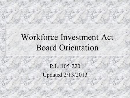 Workforce Investment Act Board Orientation P.L. 105-220 Updated 2/13/2013.