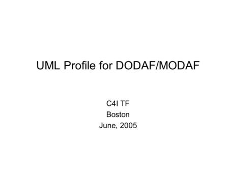 UML Profile for DODAF/MODAF C4I TF Boston June, 2005.