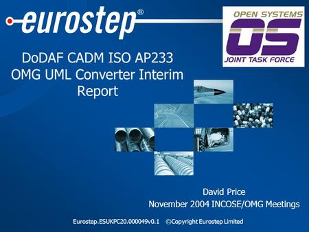 ® Eurostep.ESUKPC20.000049v0.1©Copyright Eurostep Limited DoDAF CADM ISO AP233 OMG UML Converter Interim Report David Price November 2004 INCOSE/OMG Meetings.