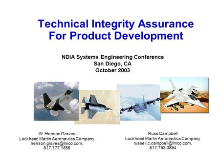 Technical Integrity Assurance For Product Development W. Henson Graves Lockheed Martin Aeronautics Company 817.777.1856 Russ Campbell.