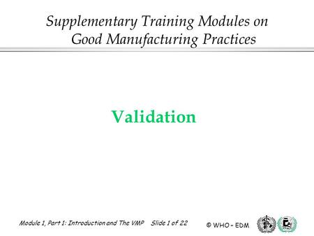 Module 1, Part 1: Introduction and The VMP Slide 1 of 22 © WHO – EDM Validation Supplementary Training Modules on Good Manufacturing Practices.