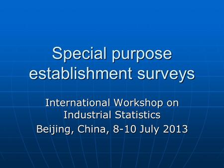 Special purpose establishment surveys International Workshop on Industrial Statistics Beijing, China, 8-10 July 2013.