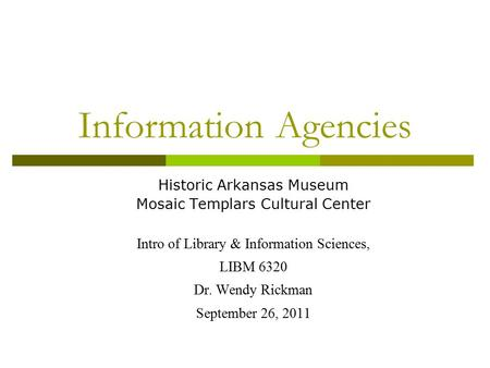 Information Agencies Historic Arkansas Museum Mosaic Templars Cultural Center Intro of Library & Information Sciences, LIBM 6320 Dr. Wendy Rickman September.