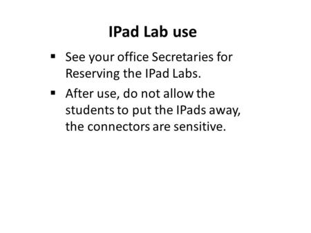 IPad Lab use  See your office Secretaries for Reserving the IPad Labs.  After use, do not allow the students to put the IPads away, the connectors are.