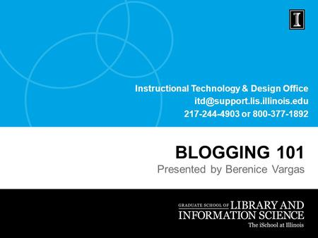 Instructional Technology & Design Office 217-244-4903 or 800-377-1892 BLOGGING 101 Presented by Berenice Vargas.