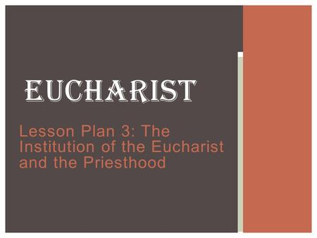 Lesson Plan 3: The Institution of the Eucharist and the Priesthood EUCHARIST.